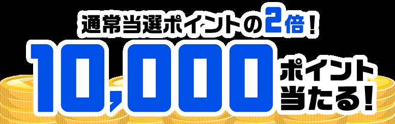 当選ポイントが2倍!10,000ポイント当たる!